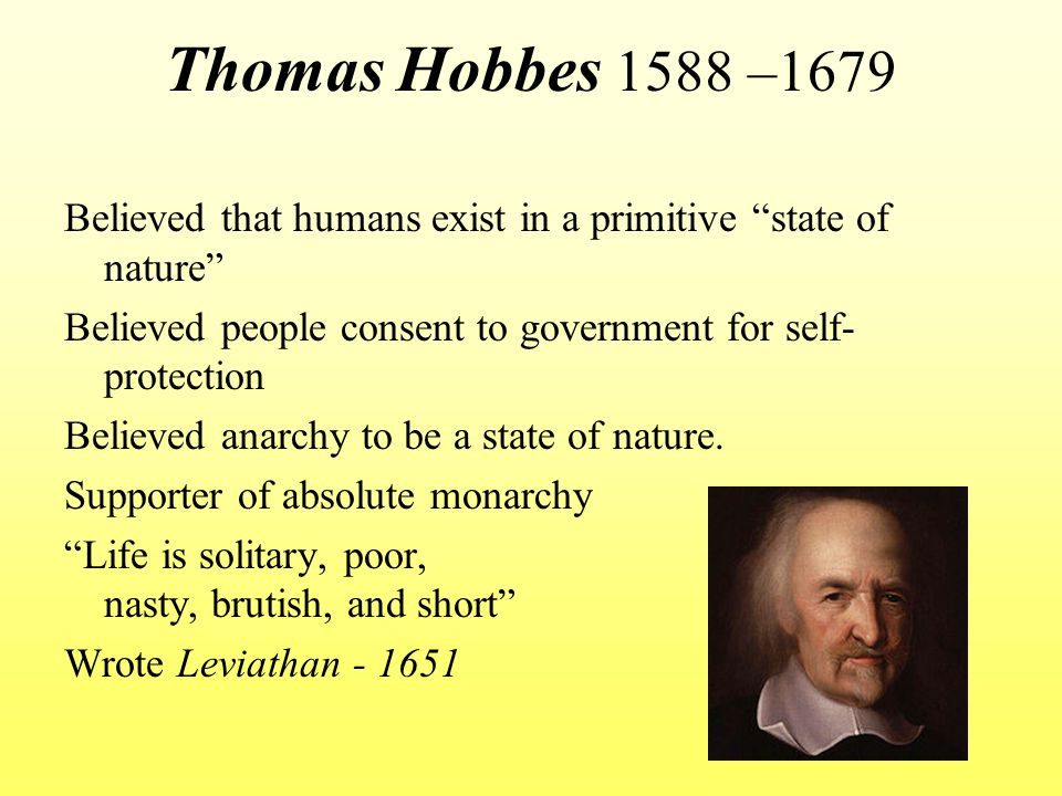 Thomas Hobbes 1588 –1679 Believed that humans exist in a primitive state of nature Believed people consent to government for self-protection.