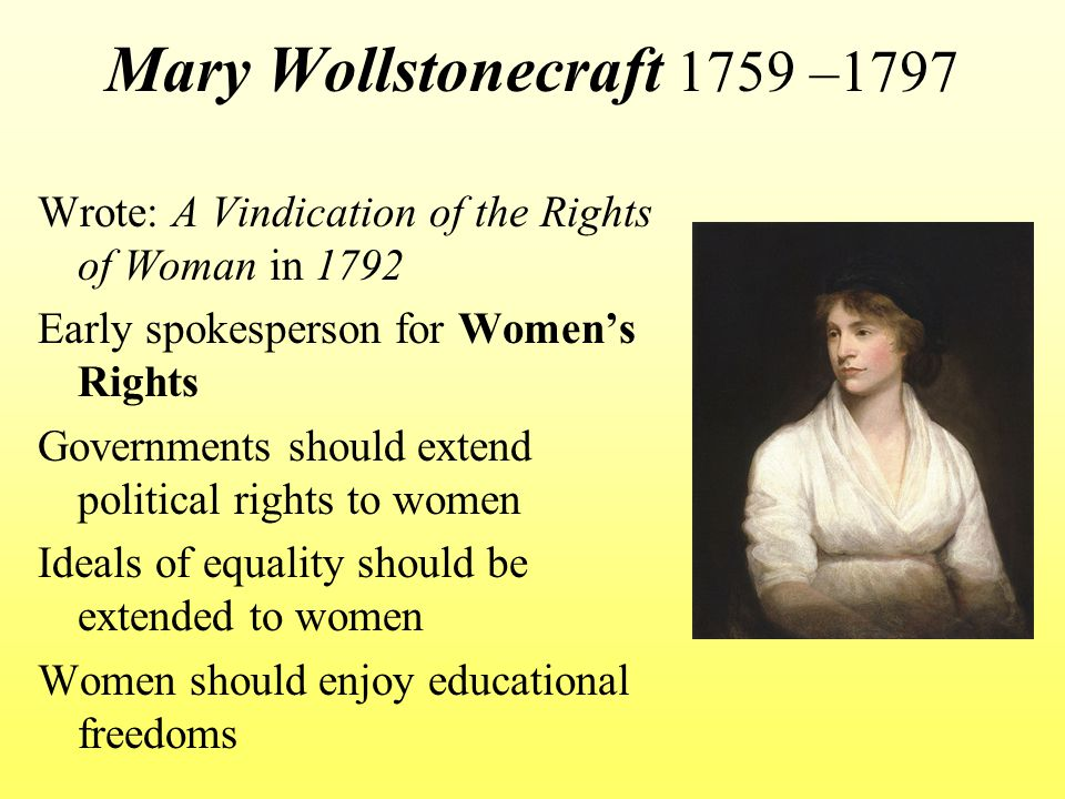 Mary Wollstonecraft 1759 –1797 Wrote: A Vindication of the Rights of Woman in 1792. Early spokesperson for Women's Rights.