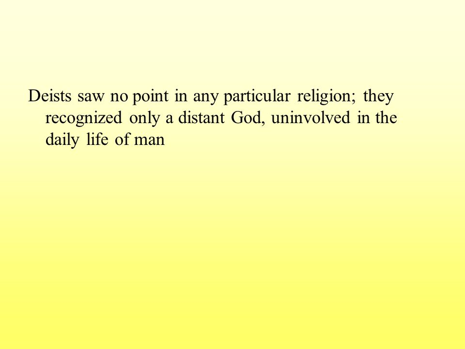 Deists saw no point in any particular religion; they recognized only a distant God, uninvolved in the daily life of man