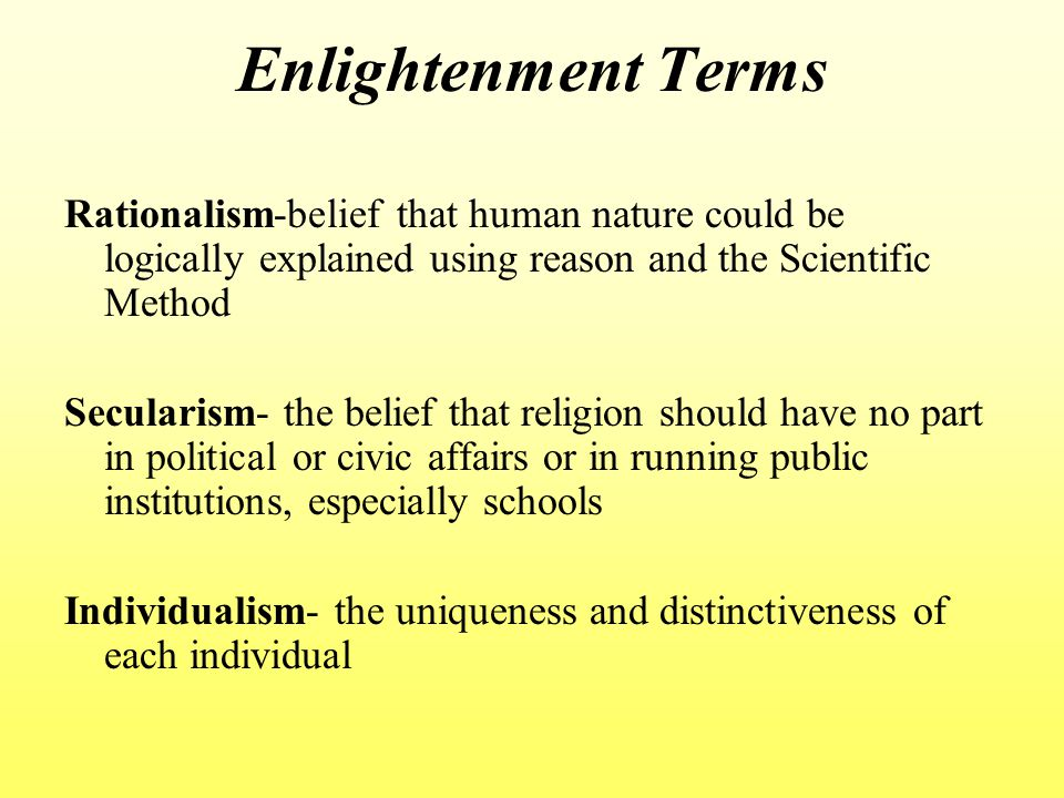 Enlightenment Terms Rationalism-belief that human nature could be logically explained using reason and the Scientific Method.