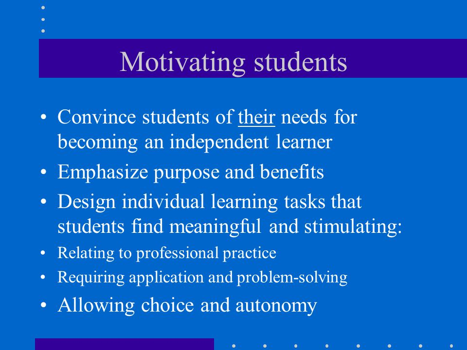 Motivating students Convince students of their needs for becoming an independent learner. Emphasize purpose and benefits.