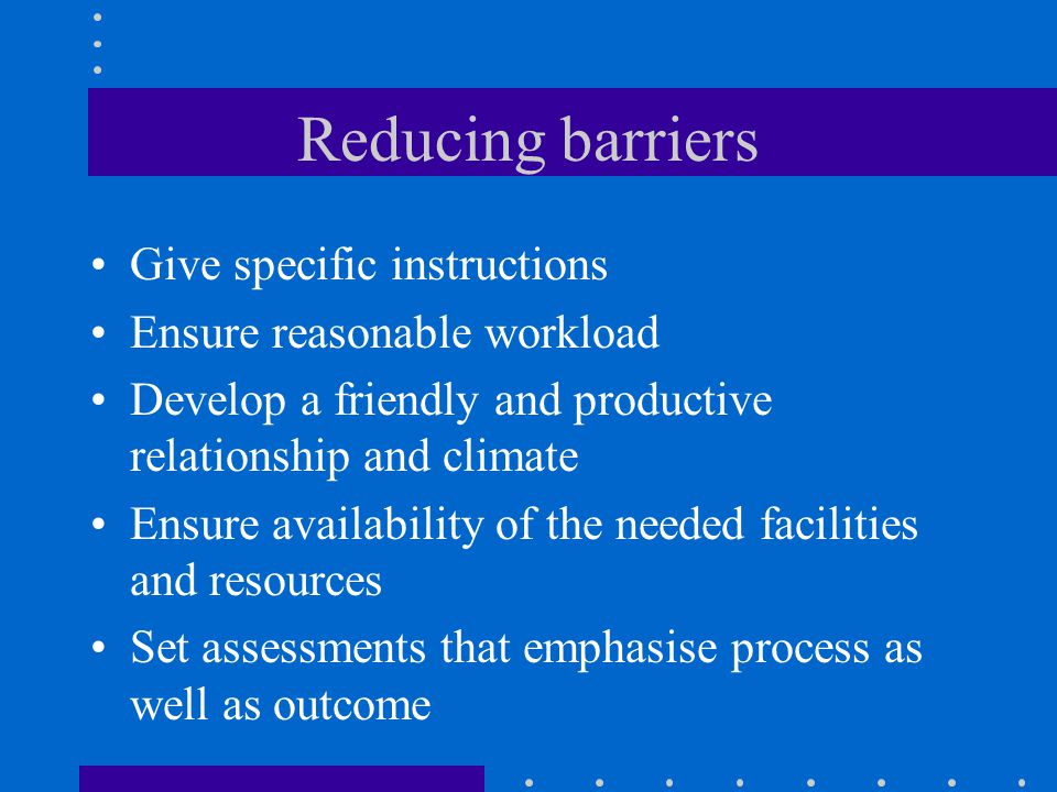 Reducing barriers Give specific instructions