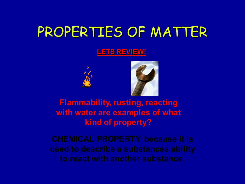 PROPERTIES OF MATTER LETS REVIEW! Flammability, rusting, reacting with water are examples of what kind of property