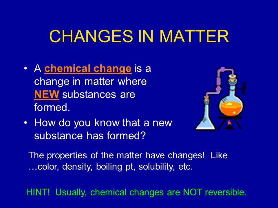 CHANGES IN MATTER A chemical change is a change in matter where NEW substances are formed. How do you know that a new substance has formed
