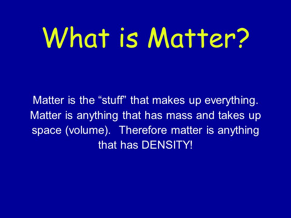 What is Matter Matter is the stuff that makes up everything.