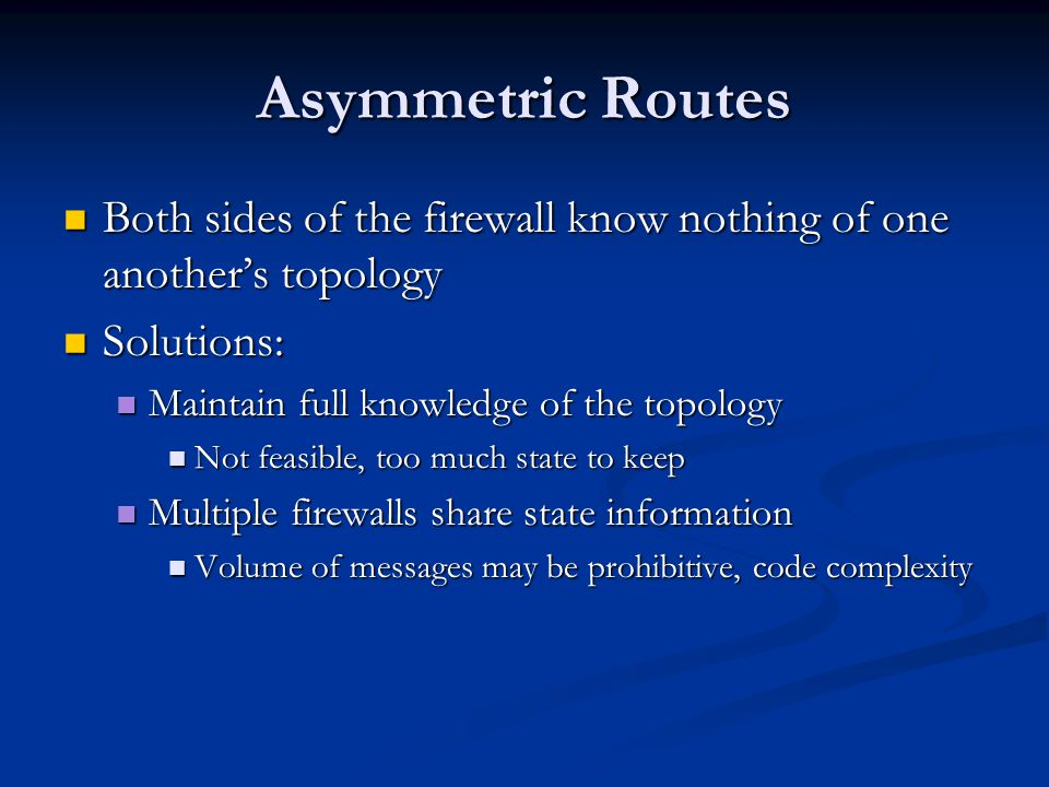 Asymmetric Routes Both sides of the firewall know nothing of one another's topology. Solutions: Maintain full knowledge of the topology.