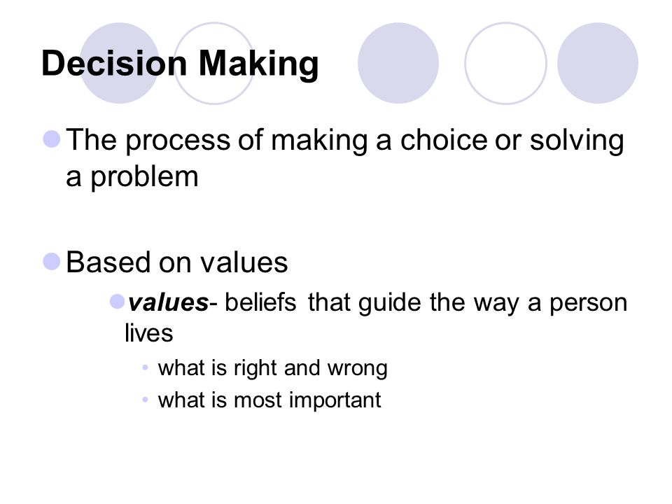 Decision Making The process of making a choice or solving a problem