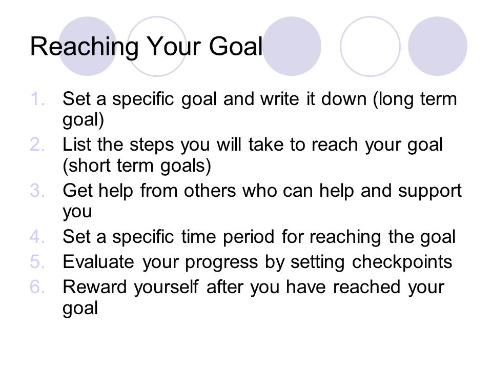 Reaching Your Goal Set a specific goal and write it down (long term goal) List the steps you will take to reach your goal (short term goals)