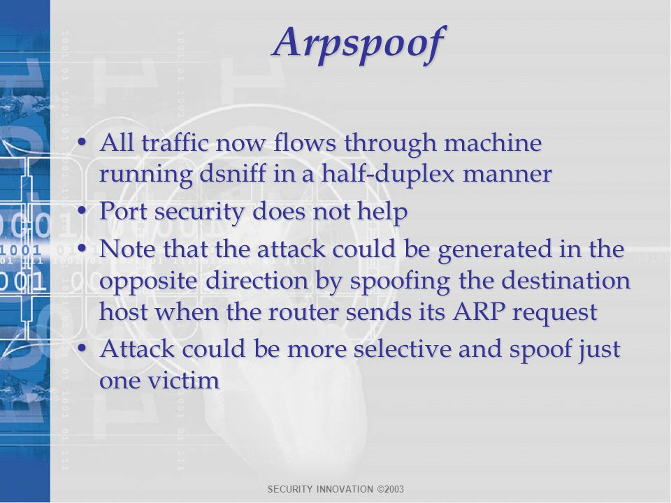Arpspoof All traffic now flows through machine running dsniff in a half-duplex manner. Port security does not help.