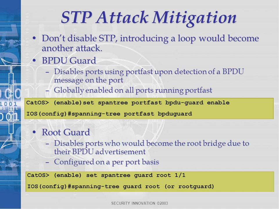 STP Attack Mitigation Don't disable STP, introducing a loop would become another attack. BPDU Guard.