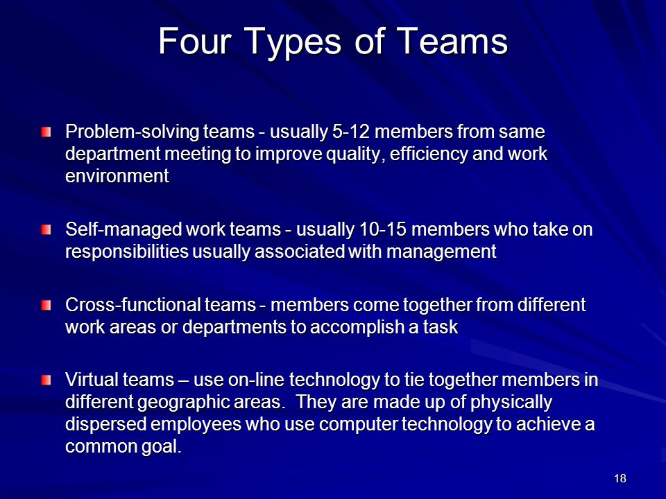 Four Types of Teams Problem-solving teams - usually 5-12 members from same department meeting to improve quality, efficiency and work environment.