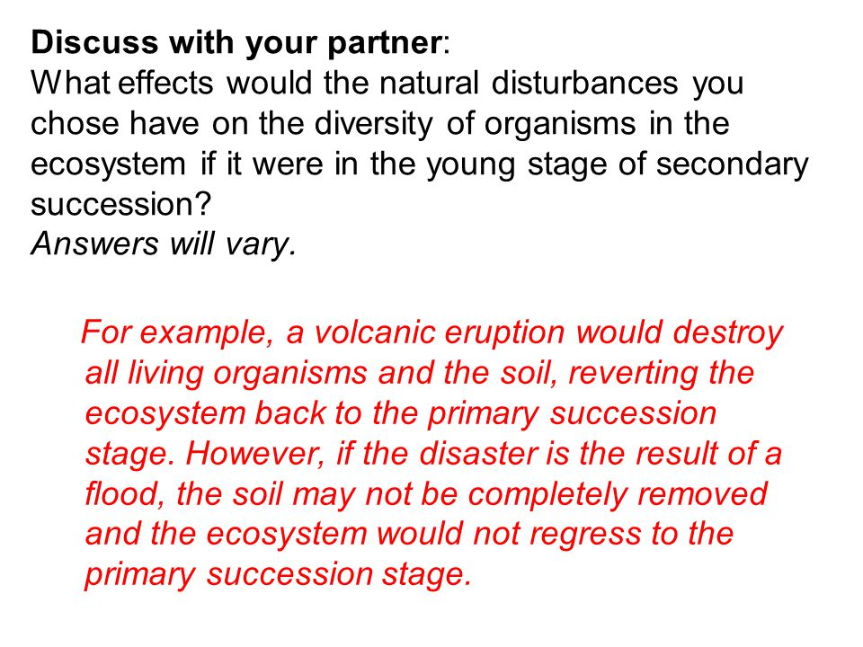 Discuss with your partner: What effects would the natural disturbances you chose have on the diversity of organisms in the ecosystem if it were in the young stage of secondary succession Answers will vary.
