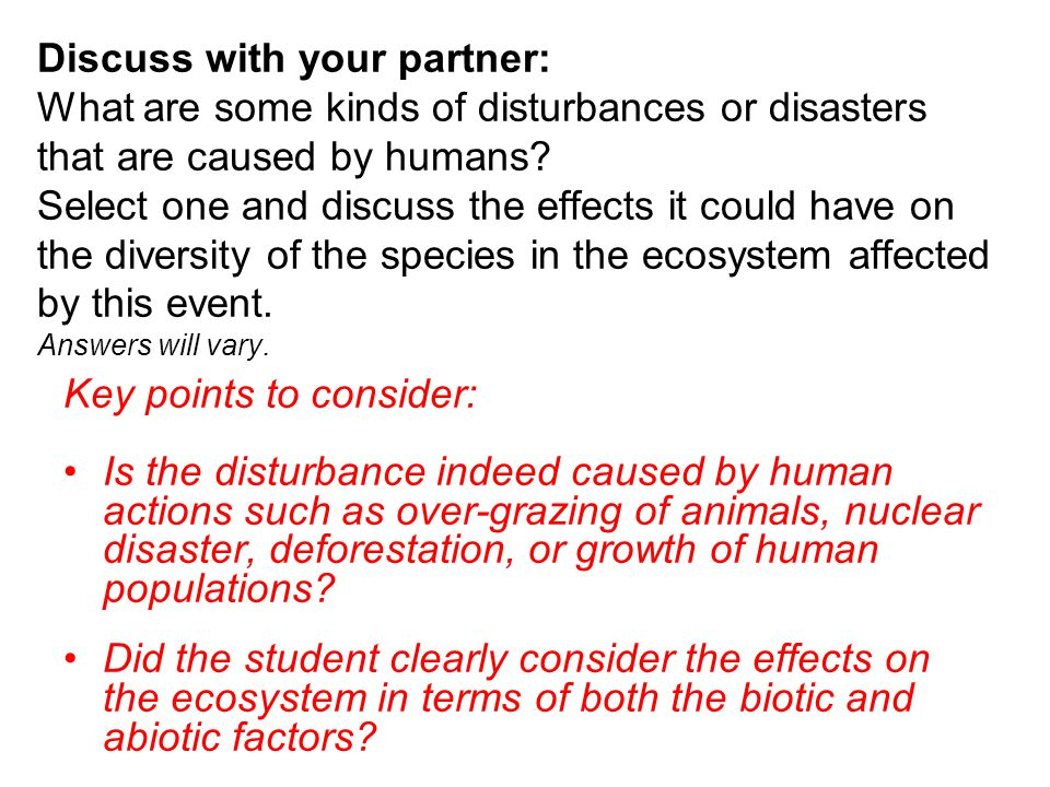 Discuss with your partner: What are some kinds of disturbances or disasters that are caused by humans Select one and discuss the effects it could have on the diversity of the species in the ecosystem affected by this event. Answers will vary.