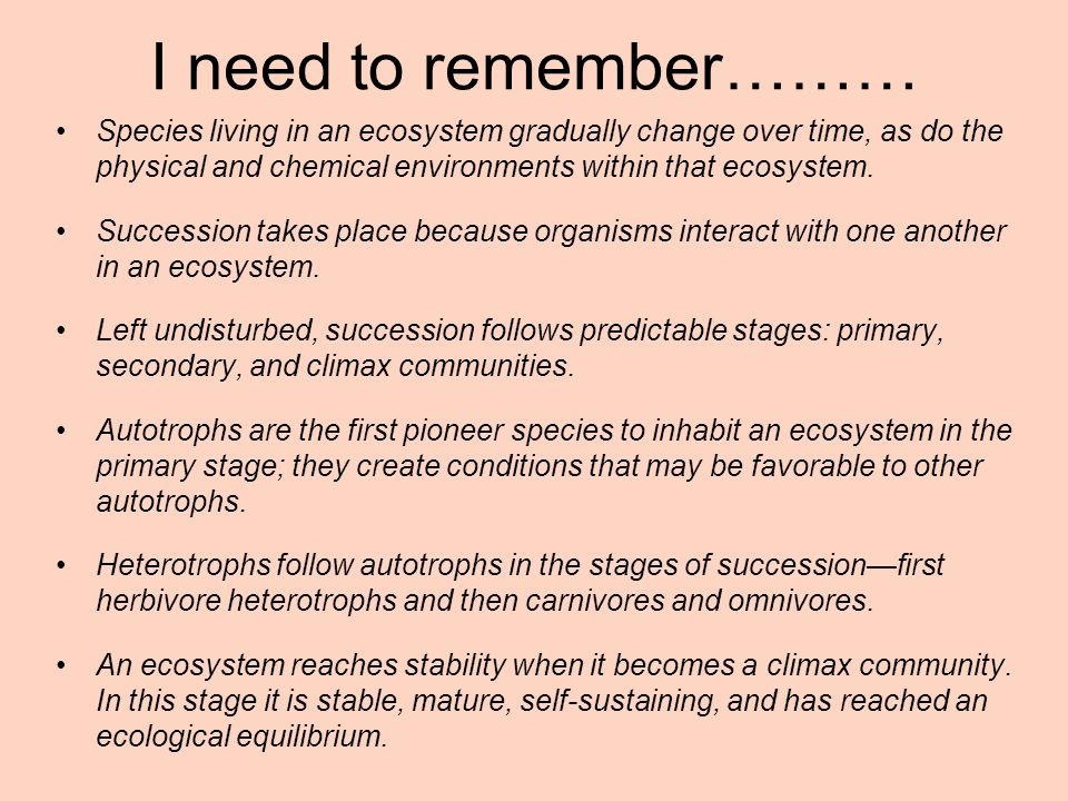 I need to remember……… Species living in an ecosystem gradually change over time, as do the physical and chemical environments within that ecosystem.