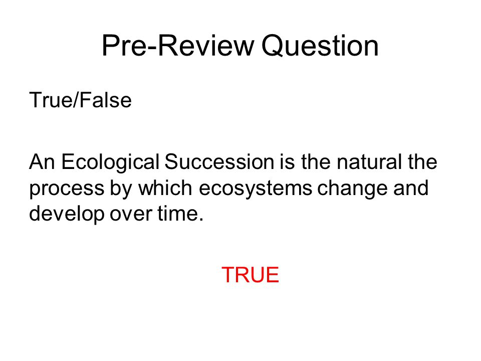 Pre-Review Question True/False An Ecological Succession is the natural the process by which ecosystems change and develop over time.