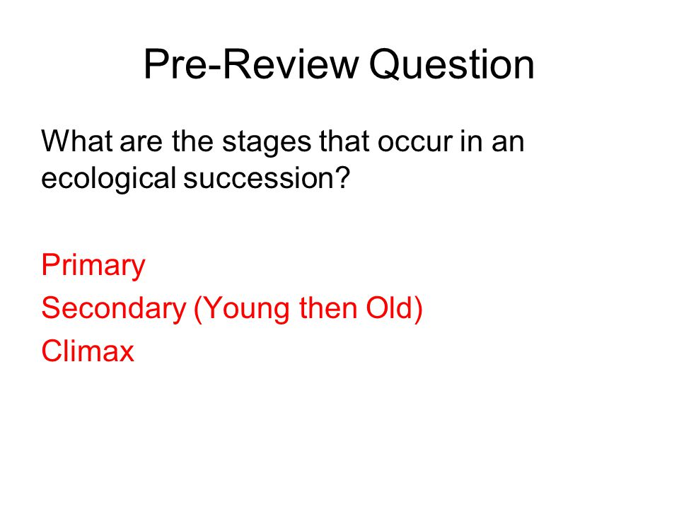 Pre-Review Question What are the stages that occur in an ecological succession Primary. Secondary (Young then Old)