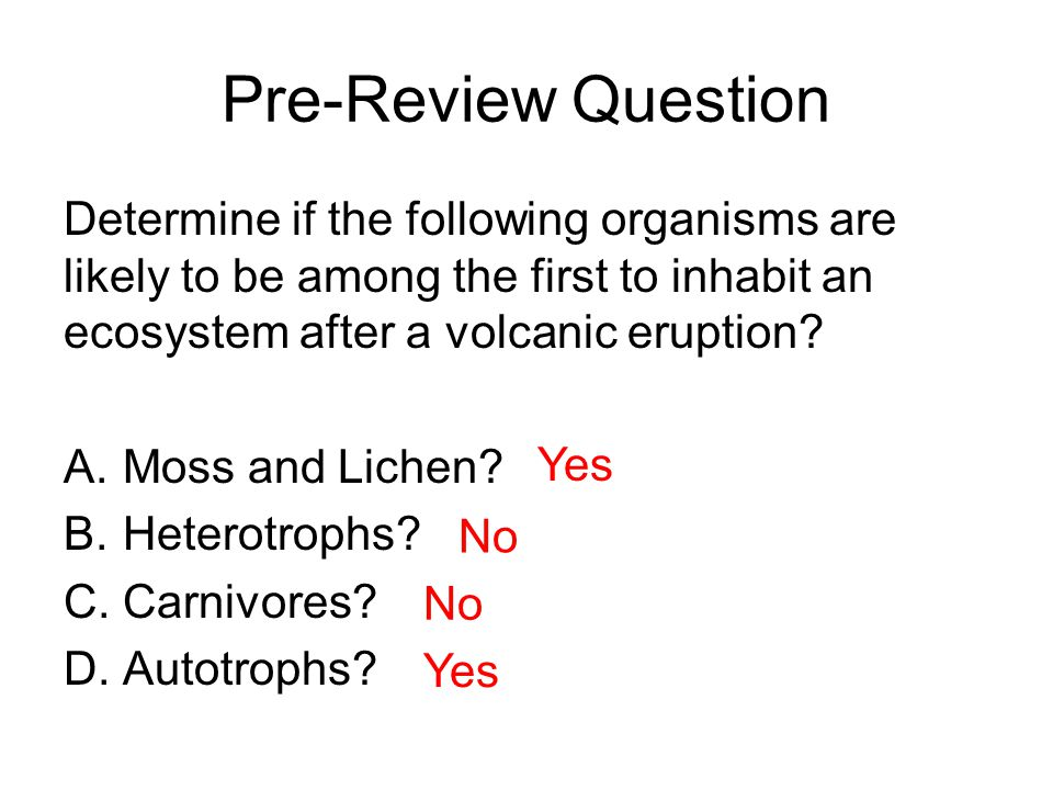 Pre-Review Question Determine if the following organisms are likely to be among the first to inhabit an ecosystem after a volcanic eruption