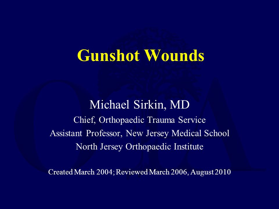 Gunshot Wounds Michael Sirkin, MD Chief, Orthopaedic Trauma Service