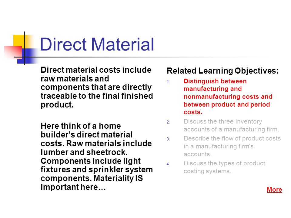 Direct Material Direct material costs include raw materials and components that are directly traceable to the final finished product.