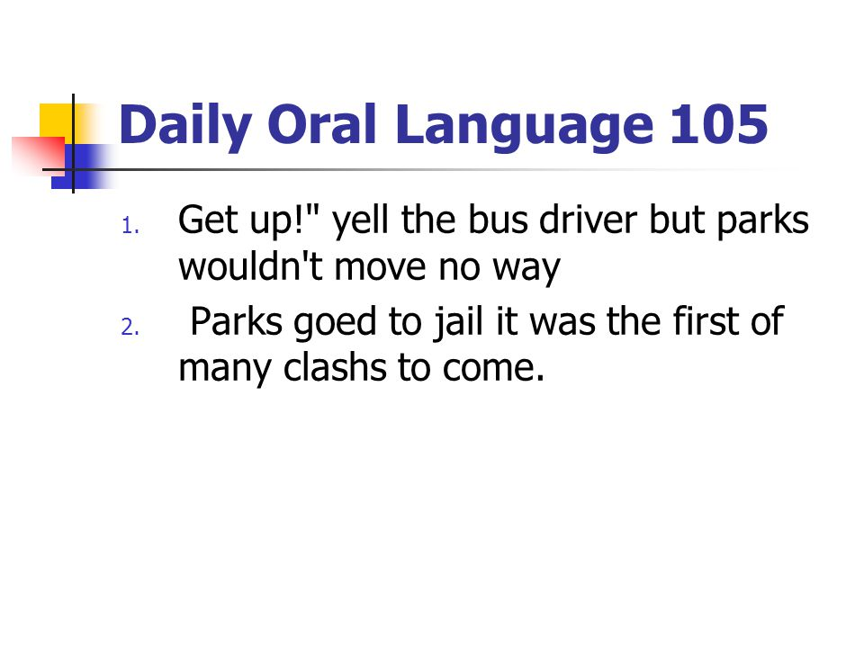 Daily Oral Language 105 Get up! yell the bus driver but parks wouldn t move no way.