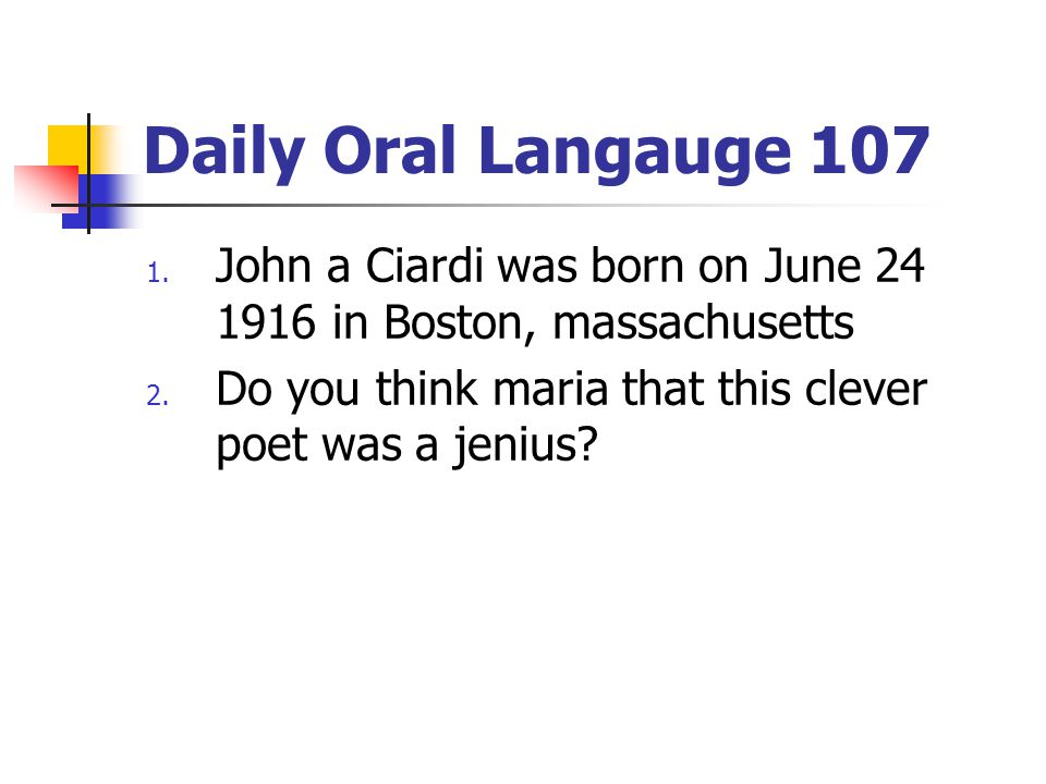 Daily Oral Langauge 107 John a Ciardi was born on June 24 1916 in Boston, massachusetts.