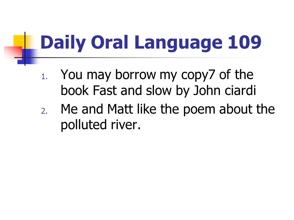 Daily Oral Language 109 You may borrow my copy7 of the book Fast and slow by John ciardi.