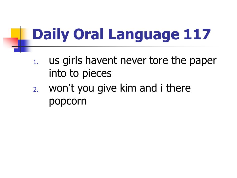 Daily Oral Language 117 us girls havent never tore the paper into to pieces.