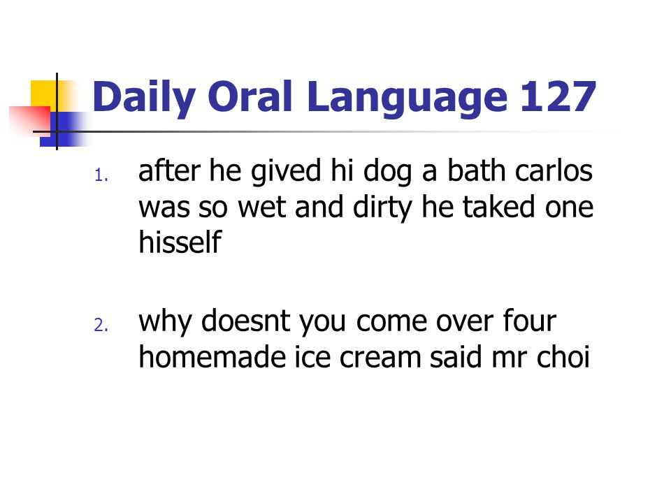 Daily Oral Language 127 after he gived hi dog a bath carlos was so wet and dirty he taked one hisself