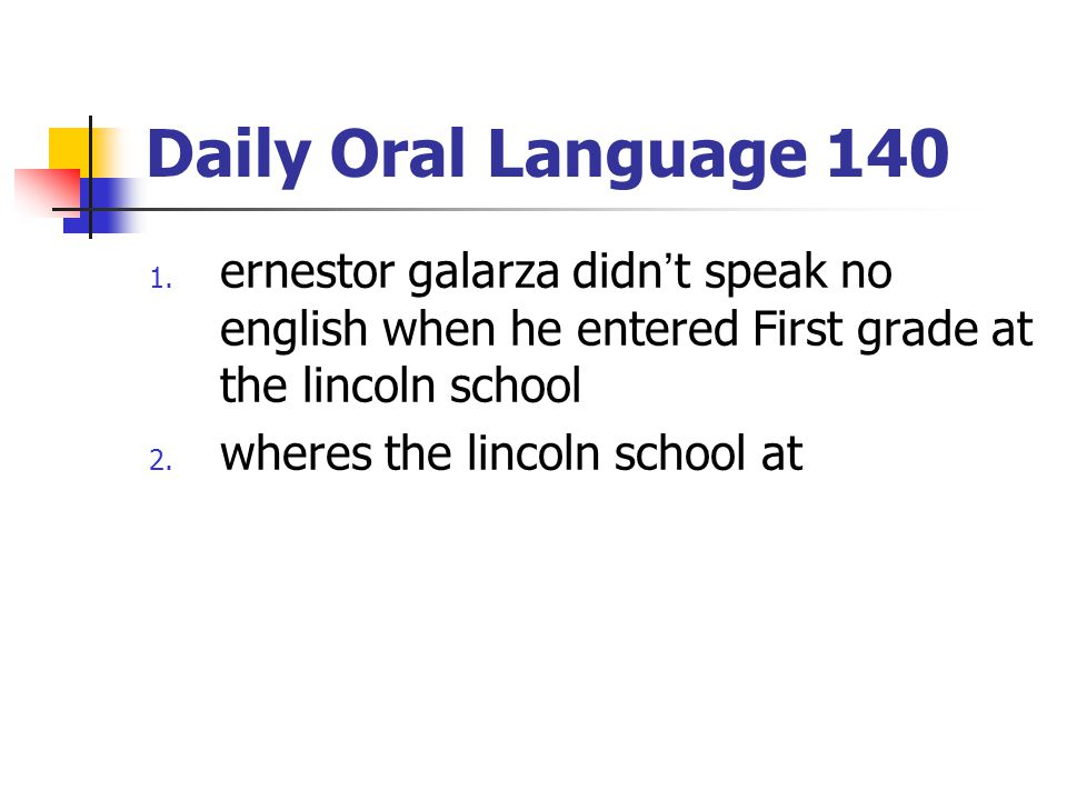 Daily Oral Language 140 ernestor galarza didn't speak no english when he entered First grade at the lincoln school.