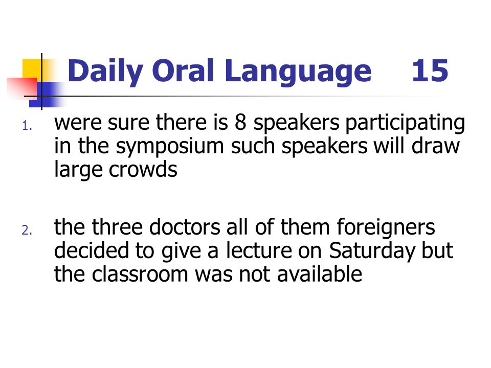 Daily Oral Language 15 were sure there is 8 speakers participating in the symposium such speakers will draw large crowds.