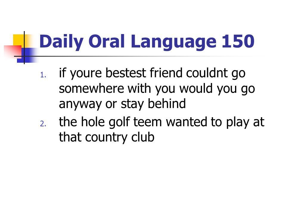 Daily Oral Language 150 if youre bestest friend couldnt go somewhere with you would you go anyway or stay behind.