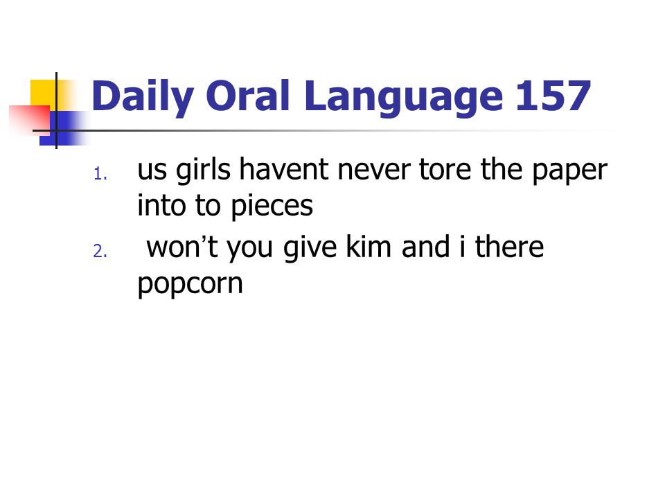 Daily Oral Language 157 us girls havent never tore the paper into to pieces.