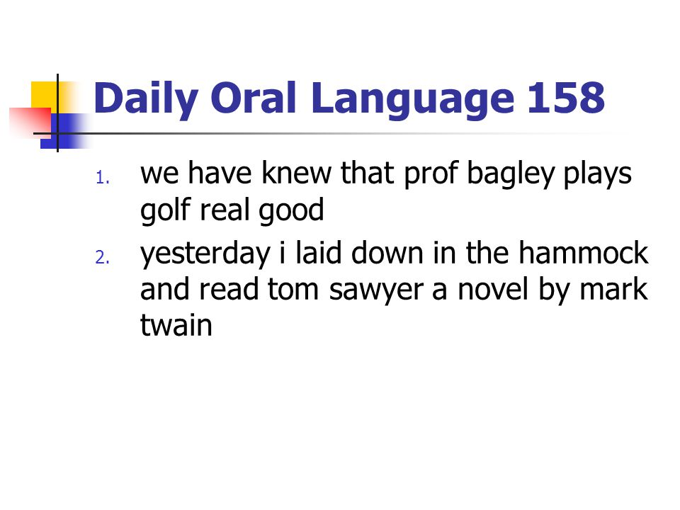 Daily Oral Language 158 we have knew that prof bagley plays golf real good.