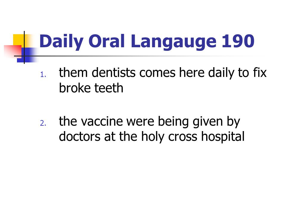 Daily Oral Langauge 190 them dentists comes here daily to fix broke teeth.