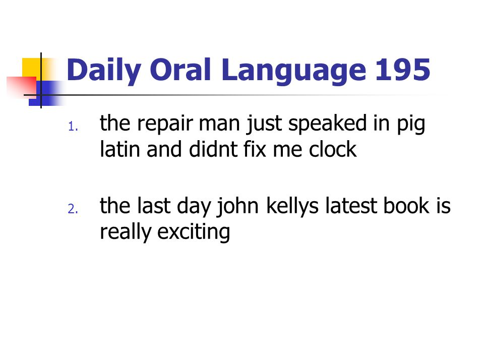 Daily Oral Language 195 the repair man just speaked in pig latin and didnt fix me clock.