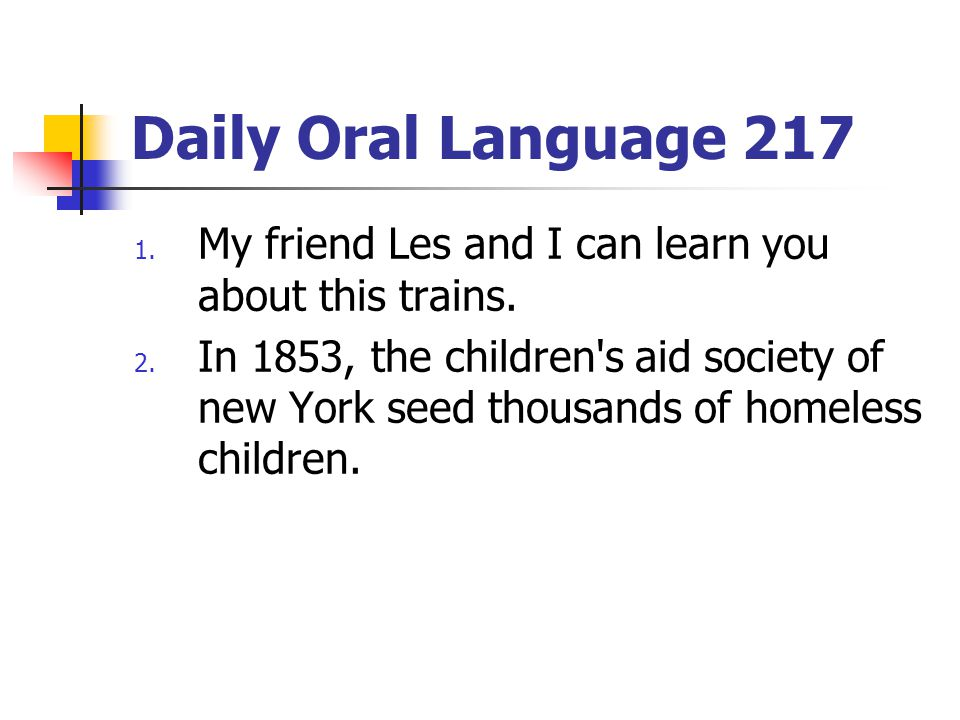 Daily Oral Language 217 My friend Les and I can learn you about this trains.
