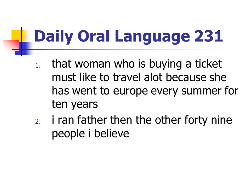 Daily Oral Language 231 that woman who is buying a ticket must like to travel alot because she has went to europe every summer for ten years.