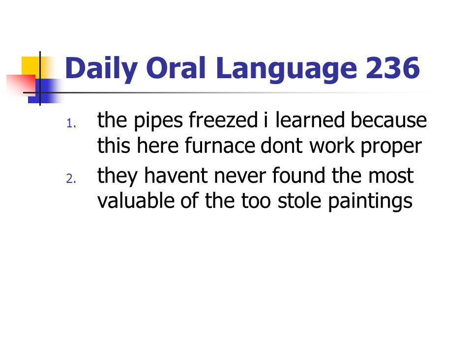 Daily Oral Language 236 the pipes freezed i learned because this here furnace dont work proper.