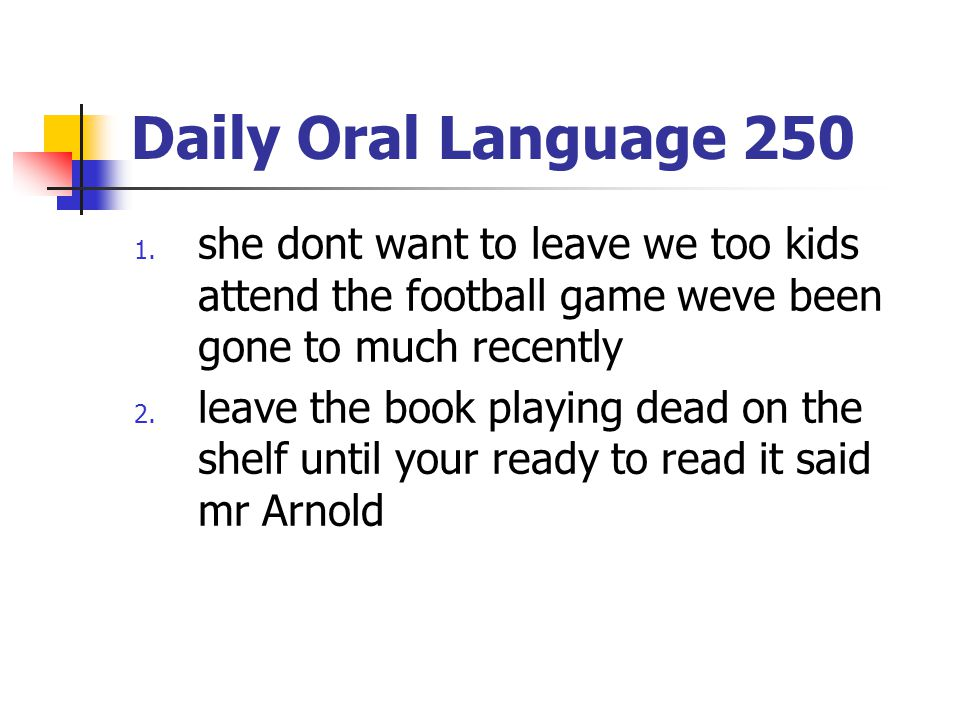 Daily Oral Language 250 she dont want to leave we too kids attend the football game weve been gone to much recently.
