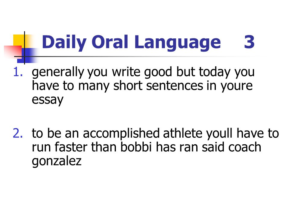 Daily Oral Language 3 generally you write good but today you have to many short sentences in youre essay.