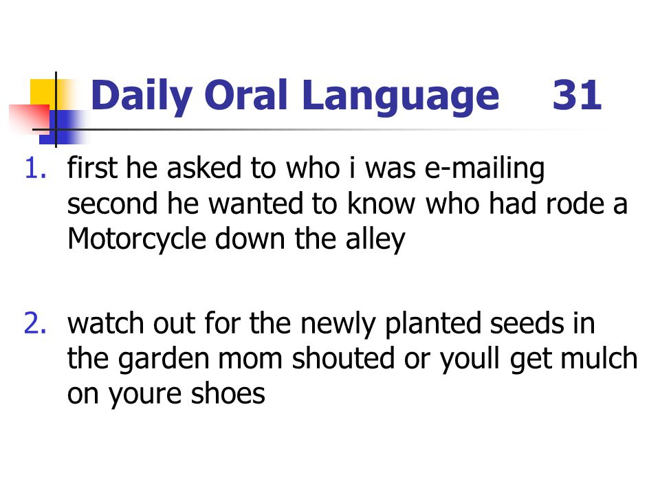 Daily Oral Language 31 first he asked to who i was e-mailing second he wanted to know who had rode a Motorcycle down the alley.