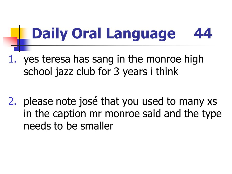 Daily Oral Language 44 yes teresa has sang in the monroe high school jazz club for 3 years i think.