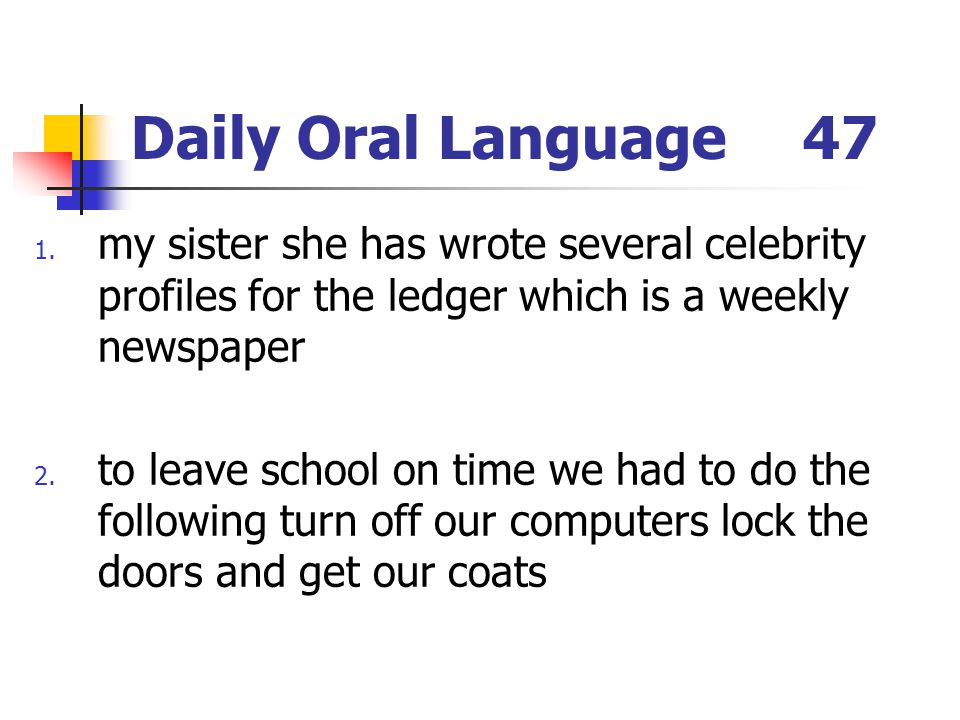 Daily Oral Language 47 my sister she has wrote several celebrity profiles for the ledger which is a weekly newspaper.