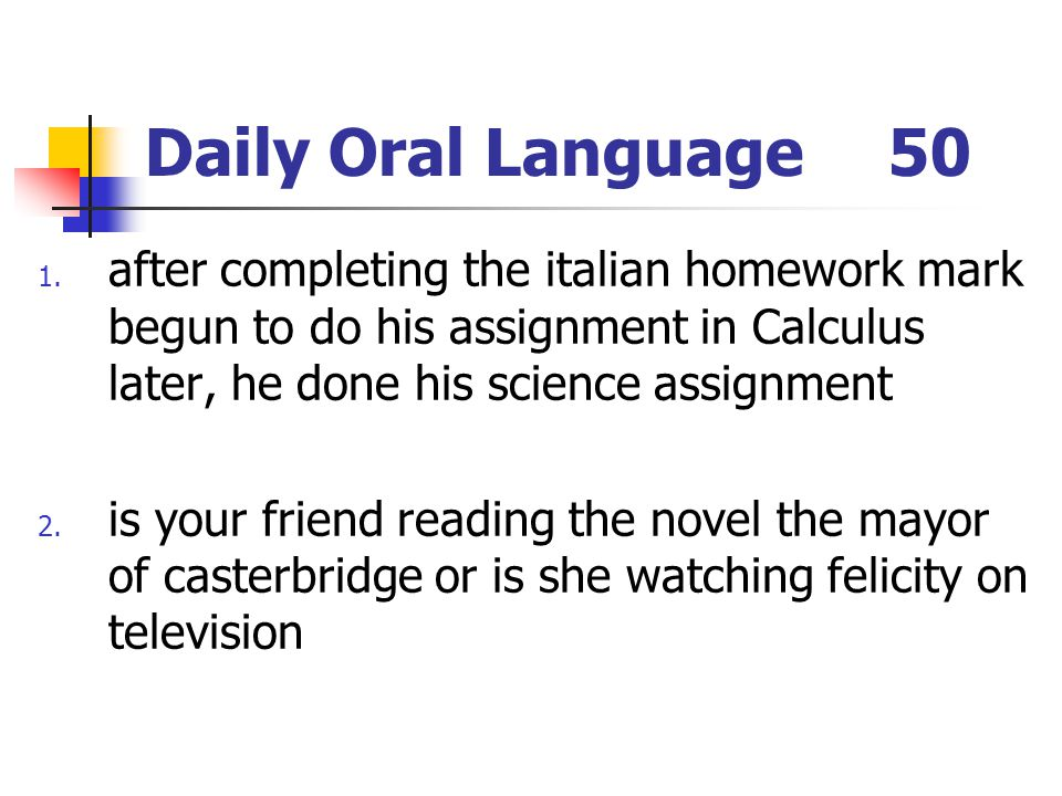 Daily Oral Language 50 after completing the italian homework mark begun to do his assignment in Calculus later, he done his science assignment.