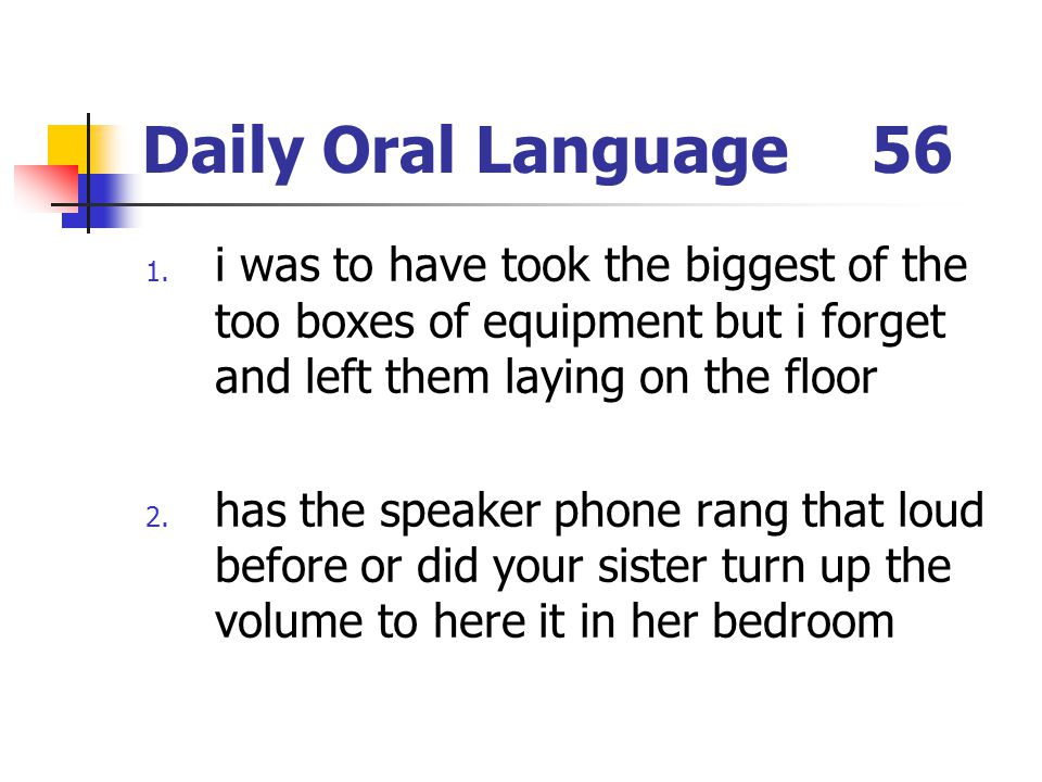 Daily Oral Language 56 i was to have took the biggest of the too boxes of equipment but i forget and left them laying on the floor.