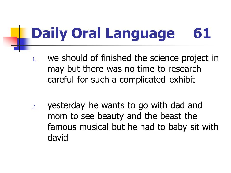 Daily Oral Language 61 we should of finished the science project in may but there was no time to research careful for such a complicated exhibit.