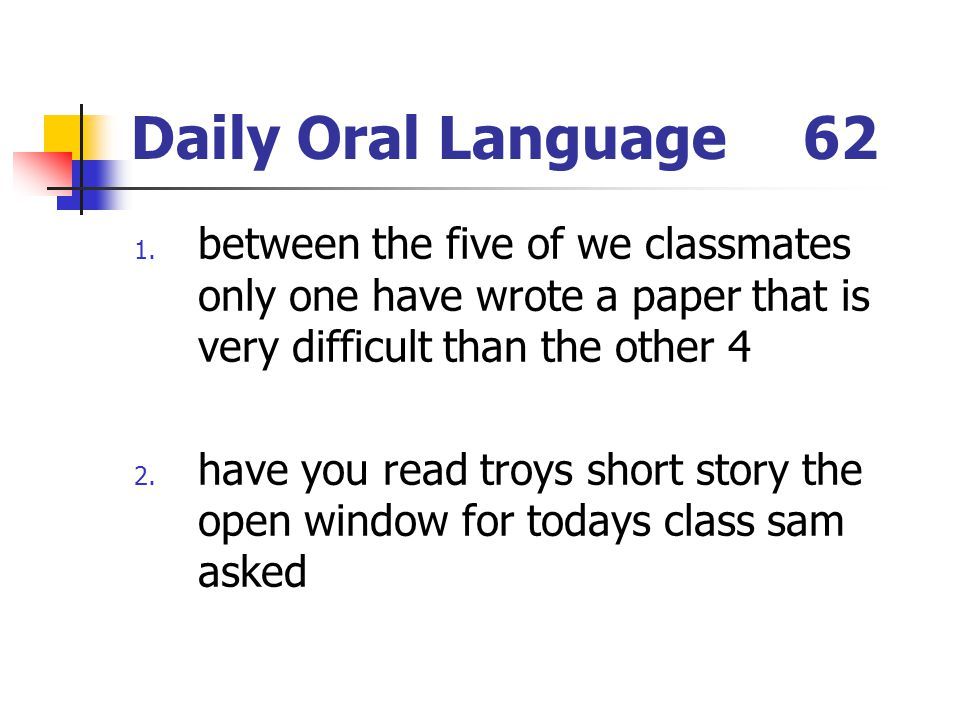 Daily Oral Language 62 between the five of we classmates only one have wrote a paper that is very difficult than the other 4.