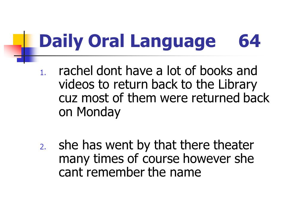 Daily Oral Language 64 rachel dont have a lot of books and videos to return back to the Library cuz most of them were returned back on Monday.