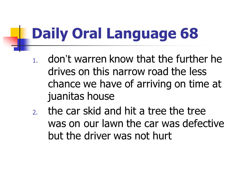 Daily Oral Language 68 don't warren know that the further he drives on this narrow road the less chance we have of arriving on time at juanitas house.