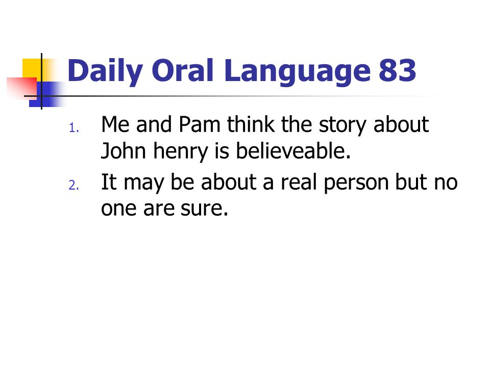 Daily Oral Language 83 Me and Pam think the story about John henry is believeable.
